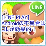 [LINE PLAYの不具合]Androidならこの対処法が効果的!