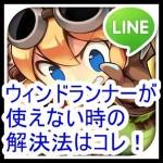 [LINEの不具合]ウィンドランナーが使えない時の対処法