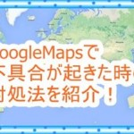 Google Mapsで不具合が起きた時の対処法![Android/iPhone]