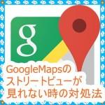 [GoogleMapsの不具合]ストリートビューが見れない時の対処法