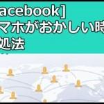 [Facebookの不具合]携帯がおかしい時の対処法