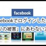 「Facebookでログインしているアプリ」の被害に遭わない方法